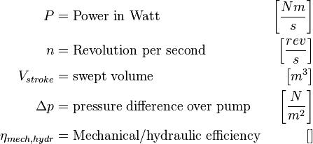\ Begin {align} P & = \ text {điện trong Watt} & \ left [\ frac {Nm} {s} \ right] \ \ n & = \ text {Cách mạng mỗi giây} & \ left [\ frac {rev } {s} \ right] \ \ V_ {đột quỵ} & = \ text {khối lượng quét} & \ left [m ^ 3 \ right] \ \ \ Delta p & = \ text {chênh lệch áp suất trên máy bơm} & \ left [ \ frac {N} {m ^ 2} \ right] \ \ \ {eta_ mech, hydr} & = \ text {Cơ khí / hiệu suất thủy lực} & \ left [\ right] \ end {align}