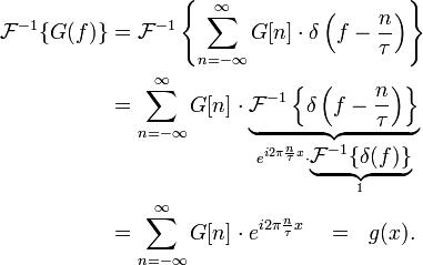 \begin{align} \mathcal{F}^{-1}\{G(f)\} &= \mathcal{F}^{-1}\left\{ \sum_{n=-\infty}^{\infty} G[n]\cdot \delta \left(f-\frac{n}{\tau}\right)\right\}\\ &= \sum_{n=-\infty}^{\infty} G[n]\cdot \underbrace{\mathcal{F}^{-1}\left\{\delta\left(f-\frac{n}{\tau}\right)\right\}}_{e^{i2\pi \frac{n}{\tau} x}\cdot \underbrace{\mathcal{F}^{-1}\{\delta (f)\}}_{1}}\\ &= \sum_{n=-\infty}^{\infty} G[n]\cdot e^{i2\pi \frac{n}{\tau} x} \quad = \ \ g(x). \end{align}