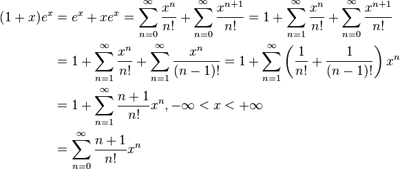 \begin{align}(1+x)e^x &= e^x + xe^x = \sum^\infty_{n=0} {x^n\over n!} + \sum^\infty_{n=0} {x^{n+1}\over n!} = 1 + \sum^\infty_{n=1} {x^n\over n!} + \sum^\infty_{n=0} {x^{n+1}\over n!} \\ &= 1 + \sum^\infty_{n=1} {x^n\over n!} + \sum^\infty_{n=1} {x^{n}\over (n-1)!} =1 + \sum^\infty_{n=1}\left({1\over n!} + {1\over (n-1)!}\right)x^n \\ &= 1 + \sum^\infty_{n=1}{n+1\over n!}x^n, -\infty<x<+\infty  \\ &= \sum^\infty_{n=0}{n+1\over n!}x^n\end{align}