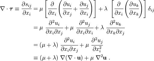 \begin{align}    \nabla\cdot\boldsymbol{\tau} \equiv \cfrac{\partial s_{ij}}{\partial x_i} & =       \mu \left[\cfrac{\partial}{\partial x_i}\left(\cfrac{\partial u_i}{\partial x_j}+\cfrac{\partial u_j}{\partial x_i}\right)\right] + \lambda~\left[\cfrac{\partial}{\partial x_i}\left(\cfrac{\partial u_k}{\partial x_k}\right)\right]\delta_{ij} \\     & = \mu~\cfrac{\partial^2 u_i}{\partial x_i \partial x_j} + \mu~\cfrac{\partial^2 u_j}{\partial x_i\partial x_i} + \lambda~\cfrac{\partial^2 u_k}{\partial x_k\partial x_j} \\     & = (\mu + \lambda)~\cfrac{\partial^2 u_i}{\partial x_i \partial x_j} + \mu~\cfrac{\partial^2 u_j}{\partial x_i^2} \\     & \equiv (\mu + \lambda)~\nabla(\nabla\cdot\mathbf{u}) + \mu~\nabla^2\mathbf{u} ~.    \end{align}