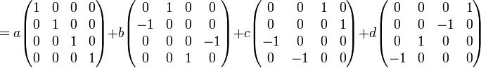= a \begin{pmatrix} 1 & 0 & 0 & 0 \\ 0 & 1 & 0 & 0 \\ 0 & 0 & 1 & 0 \\ 0 & 0 & 0 & 1 \end{pmatrix} + b \begin{pmatrix} 0 & 1 & 0 & 0 \\ -1 & 0 & 0 & 0 \\ 0 & 0 & 0 & -1 \\ 0 & 0 & 1 & 0 \end{pmatrix} + c \begin{pmatrix} 0 & 0 & 1 & 0 \\ 0 & 0 & 0 & 1 \\ -1 & 0 & 0 & 0 \\ 0 & -1 & 0 & 0 \end{pmatrix} + d \begin{pmatrix} 0 & 0 & 0 & 1 \\ 0 & 0 & -1 & 0 \\ 0 & 1 & 0 & 0 \\ -1 & 0 & 0 & 0 \end{pmatrix}