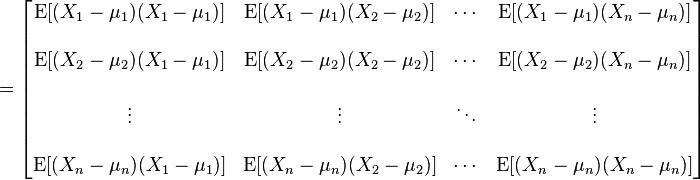 = \begin{bmatrix}  \mathrm{E}[(X_1 - \mu_1)(X_1 - \mu_1)] & \mathrm{E}[(X_1 - \mu_1)(X_2 - \mu_2)] & \cdots & \mathrm{E}[(X_1 - \mu_1)(X_n - \mu_n)] \\ \\  \mathrm{E}[(X_2 - \mu_2)(X_1 - \mu_1)] & \mathrm{E}[(X_2 - \mu_2)(X_2 - \mu_2)] & \cdots & \mathrm{E}[(X_2 - \mu_2)(X_n - \mu_n)] \\ \\  \vdots & \vdots & \ddots & \vdots \\ \\  \mathrm{E}[(X_n - \mu_n)(X_1 - \mu_1)] & \mathrm{E}[(X_n - \mu_n)(X_2 - \mu_2)] & \cdots & \mathrm{E}[(X_n - \mu_n)(X_n - \mu_n)] \end{bmatrix}