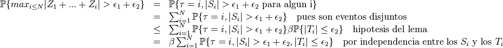 \begin{array}{rcl}         \mathbb{P}\{ max_{i\le N}|Z_1+...+Z_i|>\epsilon_1+\epsilon_2\} & = & \mathbb{P}\{\tau=i, |S_i|>\epsilon_1+\epsilon_2 \text{ para algun i}\} \         &  = & \sum_{i=1}^N \mathbb{P}\{\tau=i, |S_i|>\epsilon_1+\epsilon_2\}\quad\text{pues son eventos disjuntos} \         &  \le & \sum_{i=1}^N \mathbb{P}\{\tau=i, |S_i|>\epsilon_1+\epsilon_2\}\beta\mathbb{P}\{|T_i|\le\epsilon_2\} \quad \text{hipotesis del lema} \         &  = & \beta \sum_{i=1}^N  \mathbb{P}\{\tau=i, |S_i|>\epsilon_1+\epsilon_2 , |T_i|\le\epsilon_2\}\quad\text{por independencia entre los } S_i\text{  y los } T_i \end{array}
