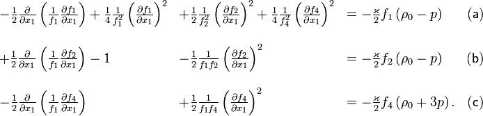 \begin{array}{lllc} -\frac{1}{2}\frac{\partial}{\partial x_{1}}\left(\frac{1}{f_{1}}\frac{\partial f_{1}}{\partial x_{1}}\right)+\frac{1}{4}\frac{1}{f_{1}^{2}}\left(\frac{\partial f_{1}}{\partial x_{1}}\right)^{2} & +\frac{1}{2}\frac{1}{f_{2}^{2}}\left(\frac{\partial f_{2}}{\partial x_{1}}\right)^{2}+\frac{1}{4}\frac{1}{f_{4}^{2}}\left(\frac{\partial f_{4}}{\partial x_{1}}\right)^{2} & =-\frac{\varkappa}{2}f_{1}\left(\rho_{0}-p\right) & \mathsf{(a)}\\ \\+\frac{1}{2}\frac{\partial}{\partial x_{1}}\left(\frac{1}{f_{1}}\frac{\partial f_{2}}{\partial x_{1}}\right)-1 & -\frac{1}{2}\frac{1}{f_{1}f_{2}}\left(\frac{\partial f_{2}}{\partial x_{1}}\right)^{2} & =-\frac{\varkappa}{2}f_{2}\left(\rho_{0}-p\right) & \mathsf{(b)}\\ \\-\frac{1}{2}\frac{\partial}{\partial x_{1}}\left(\frac{1}{f_{1}}\frac{\partial f_{4}}{\partial x_{1}}\right) & +\frac{1}{2}\frac{1}{f_{1}f_{4}}\left(\frac{\partial f_{4}}{\partial x_{1}}\right)^{2} & =-\frac{\varkappa}{2}f_{4}\left(\rho_{0}+3p\right). & \mathsf{(c)}\end{array}