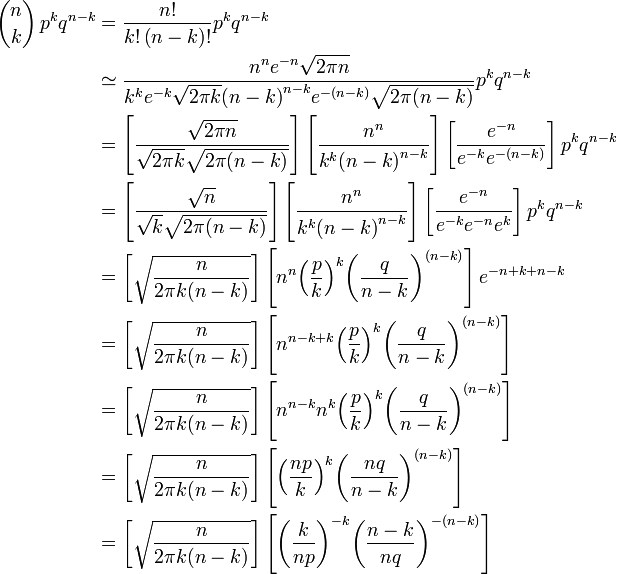 \begin{align} {n \choose k}\, p^k q^{n-k} & = \frac{n!}{k!\left(n-k\right)!} p^k q^{n-k} \\ & \simeq \frac{n^ne^{-n}\sqrt{2\pi n} }{k^ke^{-k}\sqrt{2\pi k} {(n-k)}^{n-k}e^{-(n-k)}\sqrt{2\pi (n-k)} }p^k q^{n-k}\\ & =\left[\frac{\sqrt{2\pi n} }{\sqrt{2\pi k} \sqrt{2\pi (n-k)} }\right]\left[\frac{n^n }{k^k {(n-k)}^{n-k} }\right]\left[\frac{e^{-n}}{e^{-k}e^{-(n-k)} }\right]p^k q^{n-k}\\ & =\left[\frac{\sqrt{n} }{\sqrt{k} \sqrt{2\pi (n-k)} }\right]\left[\frac{n^n }{k^k {(n-k)}^{n-k} }\right]\left[\frac{e^{-n}}{e^{-k} e^{-n}{ e}^k }\right]p^ kq^{n-k}\\ & =\left[\sqrt{\frac{n}{2\pi k(n-k)}}\right]\left[n^n{\left(\frac{p }{k }\right)}^k{\left(\frac{q }{n-k }\right)}^{(n- k)}\right] e^{-n+k+n-k}\\ & =\left[\sqrt{\frac{n}{2\pi k(n-k)}}\right]\left[n^{n-k+k}{\left(\frac{p }{k }\right)}^k{\left(\frac{q }{n-k }\right)}^{(n- k)}\right]\\ & =\left[\sqrt{\frac{n}{2\pi k(n-k)}}\right] \left[ n^{n-k} n^k {\left(\frac{p}{k}\right)}^k {\left(\frac{q}{n-k}\right)}^{(n-k)}\right]\\ & =\left[\sqrt{\frac{n}{2\pi k(n-k)}}\right]\left[{\left(\frac{np }{k }\right)}^k{\left(\frac{nq }{n-k }\right)}^{(n- k)} \right]\\ & =\left[\sqrt{\frac{n}{2\pi k(n-k)}}\right]\left[{\left(\frac{k }{np }\right)}^{-k}{\left(\frac{n-k}{nq }\right)}^{-(n- k)}\right]\\ \end{align}