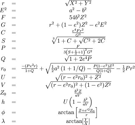 begin{matrix} r &=& sqrt{X^2+Y^2} E^2 &=& a^2 - b^2 F &=& 54b^2Z^2 G &=& r^2 + (1-e^2)Z^2 - e^2E^2 C &=& frac{e^4Fr^2}{G^3} S &=& sqrt[3]{1+C+sqrt{C^2 + 2C}} P &=& frac{F}{3left(S+frac{1}{S}+1right)^2G^2} Q &=& sqrt{1+2e^4P} r_0 & =& frac{-(Pe^2r)}{1+Q} + sqrt{frac12 a^2left(1+1/Qright) - frac{P(1-e^2)Z^2}{Q(1+Q)} - frac12 Pr^2} U &=& sqrt{(r - e^2r_0)^2 + Z^2}  V &=& sqrt{(r-e^2r_0)^2 + (1-e^2)Z^2} Z_0 &=& frac{b^2Z}{aV} h &=& Uleft(1-frac{b^2}{aV}right) phi & = & arctanleft[ frac{Z+e'^2Z_0}{r}right]  lambda &=& arctan[frac{Y}{X}] end{matrix}