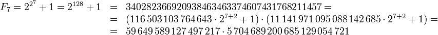 \begin{array}{lll}F_7=2^{2^7}+1=2^{128}+1 & = & 340282366920938463463374607431768211457 =\\ & = & (116\,503\,103\,764\,643 \cdot 2^{7+2}+1) \cdot (11\,141\,971\,095\,088\,142\,685 \cdot 2^{7+2}+1) =\\ & = & 59\,649\,589\,127\,497\,217 \cdot 5\,704\,689\,200\,685\,129\,054\,721\end{array}