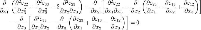 begin{align} frac{partial}{partial x_1}& left( frac{partial^2 varepsilon_{22}}{partial x_3^2} + frac{partial^2 varepsilon_{33}}{partial x_2^2} - 2 frac{partial^2 varepsilon_{23}}{partial x_2 partial x_3}right) - frac{partial}{partial x_2}left[ frac{partial^2 varepsilon_{22}}{partial x_1 partial x_3} - frac{partial}{partial x_2} left ( frac{partial varepsilon_{23}}{partial x_1} - frac{partial varepsilon_{13}}{partial x_2} + frac{partial varepsilon_{12}}{partial x_3}right) right] \ & - frac{partial}{partial x_3}left[ frac{partial^2 varepsilon_{33}}{partial x_1 partial x_2} - frac{partial}{partial x_3} left ( frac{partial varepsilon_{23}}{partial x_1} + frac{partial varepsilon_{13}}{partial x_2} - frac{partial varepsilon_{12}}{partial x_3}right)right]=0 end{align}