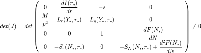 det(J)=det\left( \begin{array}{cccc} 0 & \dfrac{dI(r_{*})}{dr} & -s & 0 \\ \dfrac{M}{p^{2}} & L_{r}(Y_{*},r_{*}) & L_{y}(Y_{*},r_{*}) & 0 \\ 0 & 0 & 1 & - \dfrac{dF(N_{*})}{dN} \\ 0 & -S_{r}(N_{*},r_{*}) & 0 & -S_{N}(N_{*},r_{*})+\dfrac{d^{2}F(N_{*})}{dN} \end{array}\right) \neq 0