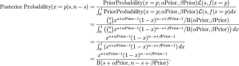 \begin{align} \text{Posterior Probability}(x=p|s,n-s) &= \frac{\text{PriorProbability}(x=p;\alpha \text{Prior},\beta \text{Prior}) \mathcal{L}(s,f|x=p)} {\int_0^1\text{PriorProbability}(x=p;\alpha \text{Prior},\beta \text{Prior}) \mathcal{L}(s,f|x=p) dx} \ &= \frac{{{n \choose s} x^{s+\alpha \text{Prior}-1}(1-x)^{n-s+\beta \text{Prior}-1} / \Beta(\alpha \text{Prior},\beta \text{Prior})}}{\int_0^1 \left({n \choose s} x^{s+\alpha \text{Prior}-1}(1-x)^{n-s+\beta \text{Prior}-1} /\Beta(\alpha \text{Prior}, \beta \text{Prior})\right) dx} \ &= \frac{x^{s+\alpha \text{Prior}-1}(1-x)^{n-s+\beta \text{Prior}-1}}{\int_0^1 \left(x^{s+\alpha \text{Prior}-1}(1-x)^{n-s+\beta \text{Prior}-1}\right) dx} \ &= \frac{x^{s+\alpha \text{Prior}-1}(1-x)^{n-s+\beta \text{Prior}-1}}{\Beta(s+\alpha \text{Prior},n-s+\beta \text{Prior})}. \end{align}