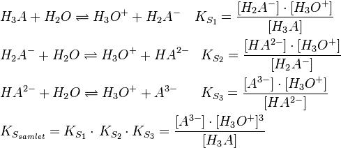\begin{align}   & H_{3}A+H_{2}O\rightleftharpoons H_{3}O^{+}+H_{2}A^{-}\quad K_{S_{1}}=\frac{[H_{2}A^{-}]\cdot [H_{3}O^{+}]}{[H_{3}A]} \\   & H_{2}A^{-}+H_{2}O\rightleftharpoons H_{3}O^{+}+HA^{2-}\,\,\,\,\,K_{S_{2}}=\frac{[HA^{2-}]\cdot [H_{3}O^{+}]}{[H_{2}A^{-}]} \\   & HA^{2-}+H_{2}O\rightleftharpoons H_{3}O^{+}+A^{3-}\,\quad \,\,\,K_{S_{3}}=\frac{[A^{3-}]\cdot [H_{3}O^{+}]}{[HA^{2-}]} \\   & K_{S_{samlet}}=K_{S_{1}}\cdot \,K_{S_{2}}\cdot K_{S_{3}}=\frac{[A^{3-}]\cdot [H_{3}O^{+}]^{3}}{[H_{3}A]} \\  \end{align}
