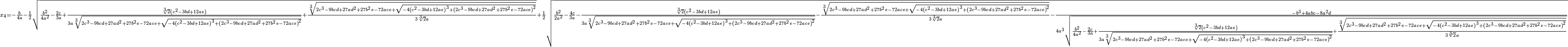 {}_{x_4=-\frac{b}{4a}-\frac{1}{2} \sqrt{\frac{b^2}{4a^2}-\frac{2c}{3a}+\frac{\sqrt[3]{2}\left(c^2-3bd+12ae\right)}{3a\sqrt[3]{2c^3-9bcd+27ad^2+27b^2e-72ace+\sqrt{-4\left(c^2-3bd+12ae\right)^3+\left(2c^3-9bcd+27ad^2+27b^2e-72ace\right)^2}}}+\frac{\sqrt[3]{2c^3-9bcd+27ad^2+27b^2e-72ace+\sqrt{-4\left(c^2-3bd+12ae\right)^3+\left(2c^3-9bcd+27ad^2+27b^2e-72ace\right)^2}}}{3\sqrt[3]{2}a}}+\frac{1}{2} \sqrt{\frac{b^2}{2a^2}-\frac{4c}{3a}-\frac{\sqrt[3]{2}\left(c^2-3bd+12ae\right)}{3a\sqrt[3]{2c^3-9bcd+27ad^2+27b^2e-72ace+\sqrt{-4\left(c^2-3bd+12ae\right)^3+\left(2c^3-9bcd+27ad^2+27b^2e-72ace\right)^2}}}-\frac{\sqrt[3]{2c^3-9bcd+27ad^2+27b^2e-72ace+\sqrt{-4\left(c^2-3bd+12ae\right)^3+\left(2c^3-9bcd+27ad^2+27b^2e-72ace\right)^2}}}{3\sqrt[3]{2}a}-\frac{-b^3+4abc-8a^2d}{4a^3\sqrt{\frac{b^2}{4a^2}-\frac{2c}{3a}+\frac{\sqrt[3]{2}\left(c^2-3bd+12ae\right)}{3a\sqrt[3]{2c^3-9bcd+27ad^2+27b^2e-72ace+\sqrt{-4\left(c^2-3bd+12ae\right)^3+\left(2c^3-9bcd+27ad^2+27b^2e-72ace\right)^2}}}+\frac{\sqrt[3]{2c^3-9bcd+27ad^2+27b^2e-72ace+\sqrt{-4\left(c^2-3bd+12ae\right)^3+\left(2c^3-9bcd+27ad^2+27b^2e-72ace\right)^2}}} {3\sqrt[3]{2}a}}}}}