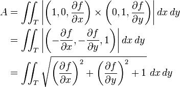 egin{align} A  &{} = iint_T left|left(1, 0, {partial f over partial x}ight)imes left(0, 1, {partial f over partial y}ight)ight| dx, dy \ &{} = iint_T left|left(-{partial f over partial x}, -{partial f over partial y}, 1ight)ight| dx, dy \ &{} = iint_T sqrt{left({partial f over partial x}ight)^2+left({partial f over partial y}ight)^2+1}, ,  dx, dy end{align}