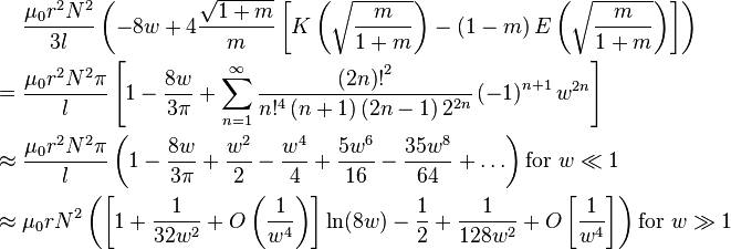 \begin{align}              &\frac{\mu_0 r^2 N^2}{3l} \left(                 -8w + 4\frac{\sqrt{1 + m}}{m}\left[ K\left( \sqrt{\frac{m}{1 + m}} \right) -                  \left( 1 - m\right) E\left( \sqrt{\frac{m}{1 + m}} \right) \right]               \right) \\         = {} &\frac{\mu_0 r^2 N^2 \pi}{l} \left[                 1 - \frac{8w}{3\pi} + \sum_{n=1}^{\infty}                   \frac{{\left( 2n \right)!}^2}{n!^4 \left(n + 1\right)\left(2n - 1\right) 2^{2n}}                 \left( -1 \right)^{n + 1} w^{2n}               \right] \\   \approx {} &\frac{\mu_0 r^2 N^2 \pi}{l} \left(                 1 - \frac{8w}{3\pi} + \frac{w^2}{2} - \frac{w^4}{4} + \frac{5w^6}{16} - \frac{35w^8}{64} + \ldots               \right) \text{for }w \ll 1 \\   \approx {} &\mu_0 r N^2 \left(                 \left[ 1 + \frac{1}{32w^2} + O\left(\frac{1}{w^4}\right) \right] \ln(8w) -                 \frac{1}{2} + \frac{1}{128w^2} + O\left[\frac{1}{w^4}\right]               \right) \text{for }w \gg 1 \end{align}