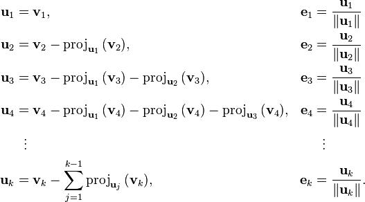 begin{align} mathbf{u}_1 & = mathbf{v}_1, & mathbf{e}_1 & = {mathbf{u}_1 over |mathbf{u}_1|} \ mathbf{u}_2 & = mathbf{v}_2-mathrm{proj}_{mathbf{u}_1},(mathbf{v}_2), & mathbf{e}_2 & = {mathbf{u}_2 over |mathbf{u}_2|} \ mathbf{u}_3 & = mathbf{v}_3-mathrm{proj}_{mathbf{u}_1},(mathbf{v}_3)-mathrm{proj}_{mathbf{u}_2},(mathbf{v}_3), & mathbf{e}_3 & = {mathbf{u}_3 over |mathbf{u}_3|} \ mathbf{u}_4 & = mathbf{v}_4-mathrm{proj}_{mathbf{u}_1},(mathbf{v}_4)-mathrm{proj}_{mathbf{u}_2},(mathbf{v}_4)-mathrm{proj}_{mathbf{u}_3},(mathbf{v}_4), & mathbf{e}_4 & = {mathbf{u}_4 over |mathbf{u}_4|} \ & {}   vdots & & {}   vdots \ mathbf{u}_k & = mathbf{v}_k-sum_{j=1}^{k-1}mathrm{proj}_{mathbf{u}_j},(mathbf{v}_k), & mathbf{e}_k & = {mathbf{u}_kover |mathbf{u}_k |}. end{align}