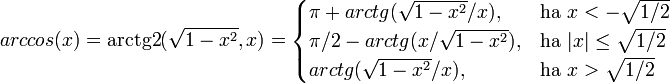 arccos(x) = \operatorname{arctg2}(\sqrt{1-x^2},x) = \begin{cases} \pi+arctg(\sqrt{1-x^2}/x), & \mbox{ha } x<-\sqrt{1/2} \ \pi/2-arctg(x/\sqrt{1-x^2}), & \mbox{ha } |x|\le\sqrt{1/2} \ arctg(\sqrt{1-x^2}/x), & \mbox{ha } x>\sqrt{1/2} \ \end{cases}