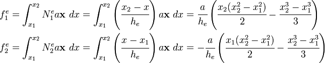 \begin{align}     f_1^e & = \int_{x_1}^{x_2} N^e_1 a\mathbf{x}~dx =                \int_{x_1}^{x_2} \left(\cfrac{x_2 - x}{h_e}\right) a\mathbf{x}~dx =                \cfrac{a}{h_e}\left(\cfrac{x_2(x_2^2-x_1^2)}{2}                                     - \cfrac{x_2^3-x_1^3}{3}\right) \\     f_2^e & = \int_{x_1}^{x_2} N^e_2 a\mathbf{x}~dx =                \int_{x_1}^{x_2} \left(\cfrac{x - x_1}{h_e}\right) a\mathbf{x}~dx =                -\cfrac{a}{h_e}\left(\cfrac{x_1(x_2^2-x_1^2)}{2}                                     - \cfrac{x_2^3-x_1^3}{3}\right)   \end{align}