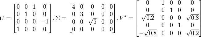 U = \begin{bmatrix} 0 & 0 & 1 & 0\\ 0 & 1 & 0 & 0\\ 0 & 0 & 0 & -1\\ 1 & 0 & 0 & 0\end{bmatrix} ,  \Sigma = \begin{bmatrix} 4 & 0 & 0 & 0 & 0\\ 0 & 3 & 0 & 0 & 0\\ 0 & 0 & \sqrt{5} & 0 & 0\\ 0 & 0 & 0 & 0 & 0\end{bmatrix} ,  V^* = \begin{bmatrix} 0 & 1 & 0 & 0 & 0\\ 0 & 0 & 1 & 0 & 0\\ \sqrt{0.2} & 0 & 0 & 0 & \sqrt{0.8}\\ 0 & 0 & 0 & 1 & 0\\ -\sqrt{0.8} & 0 & 0 & 0 & \sqrt{0.2}\end{bmatrix}
