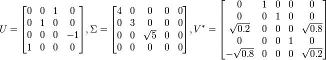 U = \begin{bmatrix} 0 & 0 & 1 & 0\\ 0 & 1 & 0 & 0\\ 0 & 0 & 0 & -1\\ 1 & 0 & 0 & 0\end{bmatrix} ,  \Sigma = \begin{bmatrix} 4 & 0 & 0 & 0 & 0\\ 0 & 3 & 0 & 0 & 0\\ 0 & 0 & \sqrt{5} & 0 & 0\\ 0 & 0 & 0 & 0 & 0\end{bmatrix} ,  V^* = \begin{bmatrix} 0 & 1 & 0 & 0 & 0\\ 0 & 0 & 1 & 0 & 0\\ \sqrt{0.2} & 0 & 0 & 0 & \sqrt{0.8}\\ 0 & 0 & 0 & 1 & 0\\ -\sqrt{0.8} & 0 & 0 & 0 & \sqrt{0.2}\end{bmatrix}