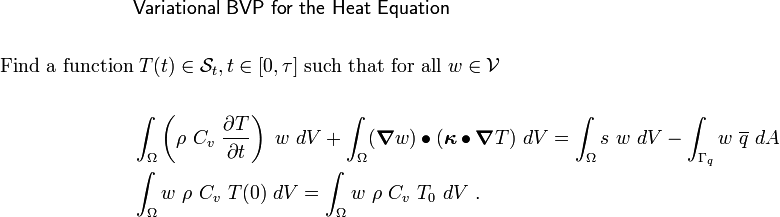 { \begin{align} & \mathsf{ Variational~ BVP ~for~ the ~Heat~ Equation}\\ & \\ \text{Find a function} & ~T(t) \in \mathcal{S}_t, t \in [0,\tau]   ~\text{such that for all}~ w \in \mathcal{V}\\ & \\ & \int_{\Omega} \left(\rho~C_v~\frac{\partial T}{\partial t}\right)~w~dV +  \int_{\Omega} (\boldsymbol{\nabla} w)\bullet(\boldsymbol{\kappa}\bullet\boldsymbol{\nabla} T)~dV=  \int_{\Omega} s~w~dV -  \int_{\Gamma_q} w~\overline{q}~dA \\ & \int_{\Omega} w~\rho~C_v~T(0)~dV =  \int_{\Omega} w~\rho~C_v~T_0~dV ~. \end{align} }