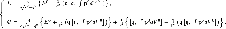 \left\{ \begin{array}{l} E=\frac{c}{\sqrt{c^{2}-q^{2}}}\left\{ E^{0}+\frac{1}{c^{2}}\left(\mathfrak{q}\left[\mathfrak{q},\ \int\mathbf{p}^{0}dV^{0}\right]\right)\right\} ,\\ \\\mathfrak{G}=\frac{\mathfrak{q}}{c\sqrt{c^{2}-q^{2}}}\left\{ E^{0}+\frac{1}{q^{2}}\left(\mathfrak{q}\left[\mathfrak{q},\ \int\mathbf{p}^{0}dV^{0}\right]\right)\right\} +\frac{1}{c^{2}}\left\{ \left[\mathfrak{q},\ \int\mathbf{p}^{0}dV^{0}\right]-\frac{\mathfrak{q}}{q^{2}}\left(\mathfrak{q}\left[\mathfrak{q},\ \int\mathbf{p}^{0}dV^{0}\right]\right)\right\} .\end{array}\right.
