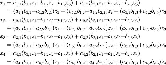 \begin{align}   x_1 & = a_{1,1}(b_{1,1}z_1{+}b_{1,2}z_2{+}b_{1,3}z_3)+a_{1,2}(b_{2,1}z_1{+}b_{2,2}z_2{+}b_{2,3}z_3) \\       & = (a_{1,1} b_{1,1}{+}a_{1,2} b_{2,1})z_1+(a_{1,1} b_{1,2}{+}a_{1,2} b_{2,2})z_2+(a_{1,1} b_{1,3}{+}a_{1,2} b_{2,3})z_3 \\   x_2 & = a_{2,1}(b_{1,1}z_1{+}b_{1,2}z_2{+}b_{1,3}z_3)+a_{2,2}(b_{2,1}z_1{+}b_{2,2}z_2{+}b_{2,3}z_3) \\       & = (a_{2,1} b_{1,1}{+}a_{2,2} b_{2,1})z_1+(a_{2,1} b_{1,2}{+}a_{2,2} b_{2,2})z_2+(a_{2,1} b_{1,3}{+}a_{2,2} b_{2,3})z_3 \\   x_3 & = a_{3,1}(b_{1,1}z_1{+}b_{1,2}z_2{+}b_{1,3}z_3)+a_{3,2}(b_{2,1}z_1{+}b_{2,2}z_2{+}b_{2,3}z_3) \\       & = (a_{3,1} b_{1,1}{+}a_{3,2} b_{2,1})z_1+(a_{3,1} b_{1,2}{+}a_{3,2} b_{2,2})z_2+(a_{3,1} b_{1,3}{+}a_{3,2} b_{2,3})z_3 \\   x_4 & = a_{4,1}(b_{1,1}z_1{+}b_{1,2}z_2{+}b_{1,3}z_3)+a_{4,2}(b_{2,1}z_1{+}b_{2,2}z_2{+}b_{2,3}z_3) \\       & = (a_{4,1} b_{1,1}{+}a_{4,2} b_{2,1})z_1+(a_{4,1} b_{1,2}{+}a_{4,2} b_{2,2})z_2+(a_{4,1} b_{1,3}{+}a_{4,2} b_{2,3})z_3 \end{align}