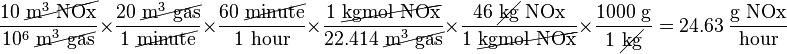\frac{10\ \cancel{\text{m}^3\text{ NOx}}}{10^6\ \cancel{\text{m}^3\text{ gas}}} \times \frac{20\ \cancel{\text{m}^3\text{ gas}}}{1\ \cancel{\text{minute}}} \times \frac{60\ \cancel{\text{minute}}}{1\text{ hour}} \times \frac{1\ \cancel{\text{kgmol NOx}}}{22.414\ \cancel{\text{m}^3\text{ gas}}} \times \frac{46\ \cancel{\text{kg}}\text{ NOx}}{1\ \cancel{\text{kgmol NOx}}} \times \frac{1000\text{ g}}{1\ \cancel{\text{kg}}} = 24.63\ \frac{\text{g NOx}}{\text{hour}}