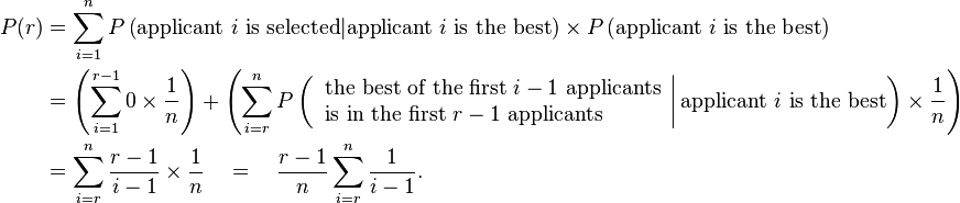 \begin{align} P(r) &= \sum_{i=1}^{n} P\left(\text{applicant } i \text{ is selected} | \text{applicant } i \text{ is the best}\right) \times P\left(\text{applicant } i \text{ is the best}\right) \ &= \left( \sum_{i=1}^{r-1} 0 \times \frac{1}{n} \right) + \left( \sum_{i=r}^{n} P\left( \left. \begin{array}{l} \text{the best of the first } i-1 \text{ applicants} \ \text{is in the first } r-1 \text{ applicants} \end{array} \right|  \text{applicant } i \text{ is the best}  \right) \times \frac{1}{n} \right) \ &= \sum_{i=r}^{n} \frac{r-1}{i-1} \times \frac{1}{n} \quad=\quad \frac{r-1}{n} \sum_{i=r}^{n} \frac{1}{i-1}. \end{align}