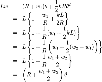 \begin{array}{rcl} Lw &= &\displaystyle (R+w_1 )\theta +\frac{1}{2} kR\theta^2 \\ &= &\displaystyle L\left\{1+\frac{w_1}{R} +\frac{kL}{2R} \right\} \\ &= &\displaystyle L\left\{1+\frac{1}{R} ( w_1 +\frac{1}{2}kL)\right\} \\ &= &\displaystyle L\left\{1+\frac{1}{R} \left( w_1 +\frac{1}{2} (w_2 -w_1 )\right) \right\} \\ &= &\displaystyle L\left\{1+\frac{1}{R} \frac{w_1 + w_2}{2} \right\} \\ &= &\displaystyle \left( R+\frac{w_1 +w_2}{2} \right) \theta \end{array}