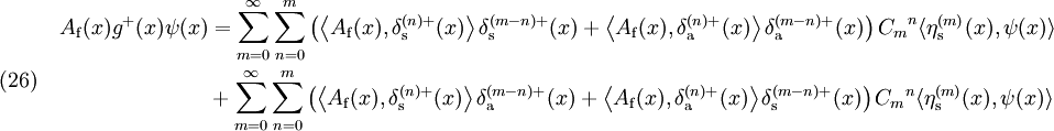 (26)~~~~ \begin{align} A_{\rm f}(x)g^+(x)\psi(x) &= \sum_{m=0}^{\infty} \sum_{n=0}^{m} \left(   \left\langle A_{\rm f}(x),\delta_{\rm s}^{(n)+}(x) \right\rangle \delta_{\rm s}^{(m-n)+}(x)   +\left\langle A_{\rm f}(x),\delta_{\rm a}^{(n)+}(x) \right\rangle \delta_{\rm a}^{(m-n)+}(x)   \right) {C_m}^n \langle \eta_{\rm s}^{(m)} (x),\psi(x) \rangle \\ &+ \sum_{m=0}^{\infty} \sum_{n=0}^{m} \left(   \left\langle A_{\rm f}(x),\delta_{\rm s}^{(n)+}(x) \right\rangle \delta_{\rm a}^{(m-n)+}(x)   +\left\langle A_{\rm f}(x),\delta_{\rm a}^{(n)+}(x) \right\rangle \delta_{\rm s}^{(m-n)+}(x)   \right) {C_m}^n \langle \eta_{\rm s}^{(m)} (x),\psi(x) \rangle \\ \\ \end{align}