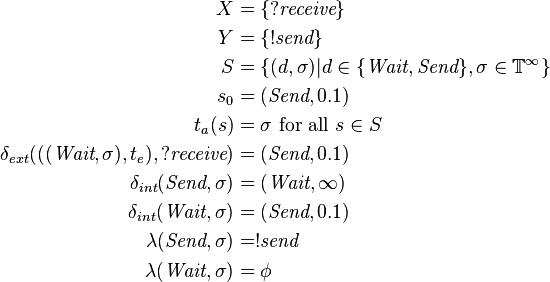 \begin{align}  X &= \{?\textit{receive}\}\  Y &= \{!\textit{send}\}\  S &= \{(d,\sigma)| d \in \{\textit{Wait},\textit{Send}\}, \sigma \in \mathbb{T}^\infty\}\  s_0 &= (\textit{Send}, 0.1)\  t_a(s) &=\sigma \text{ for all } s \in S\ \delta_{ext}(((\textit{Wait},\sigma),t_e),?\textit{receive})&=(\textit{Send},0.1)\ \delta_{int}(\textit{Send},\sigma)&=(\textit{Wait},\infty)\ \delta_{int}(\textit{Wait},\sigma)&=(\textit{Send},0.1)\ \lambda(\textit{Send},\sigma)&=!\textit{send}\ \lambda(\textit{Wait},\sigma)&=\phi \end{align}