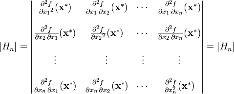 \left | H_n \right \vert = \begin{vmatrix}  \frac{\partial^2 f}{\partial {x_1}^2}(\mathbf{x^*}) & \frac{\partial^2 f}{\partial {x_1}\,\partial {x_2}}(\mathbf{x^*}) & \cdots & \frac{\partial^2 f}{\partial {x_1}\,\partial x_n}(\mathbf{x^*}) \  \  \frac{\partial^2 f}{\partial {x_2}\,\partial {x_1}}(\mathbf{x^*}) & \frac{\partial^2 f}{\partial {x_2}^2}(\mathbf{x^*}) & \cdots & \frac{\partial^2 f}{\partial {x_2}\,\partial x_n}(\mathbf{x^*}) \  \  \vdots & \vdots & \vdots & \vdots \ \  \frac{\partial^2 f}{\partial x_n\,\partial {x_1}}(\mathbf{x^*}) & \frac{\partial^2 f}{\partial x_n\,\partial {x_2}}(\mathbf{x^*}) & \cdots & \frac{\partial^2 f}{\partial x_n^2}(\mathbf{x^*}) \end{vmatrix} = \left | H_n \right \vert