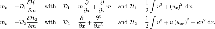 \begin{align}   m_t &= -\mathcal{D}_1 \frac{\delta \mathcal{H}_1}{\delta m}   & & \text{ with }&   \mathcal{D}_1 &= m \frac{\partial}{\partial x} + \frac{\partial}{\partial x} m   & \text{ and }   \mathcal{H}_1 &= \frac{1}{2} \int u^2 + \left(u_x\right)^2\; \text{d}x,   \\   m_t &= -\mathcal{D}_2 \frac{\delta \mathcal{H}_2}{\delta m}   & & \text{ with }&   \mathcal{D}_2 &= \frac{\partial}{\partial x} + \frac{\partial^3}{\partial x^3}   & \text{ and }   \mathcal{H}_2 &= \frac{1}{2} \int u^3 + u \left(u_{xx}\right)^2 - \kappa u^2\; \text{d}x. \end{align}