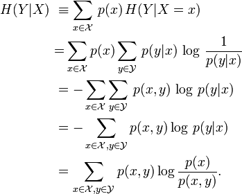 \begin{align} H(Y|X)\ &\equiv \sum_{x\in\mathcal X}\,p(x)\,H(Y|X=x)\ &{=}\sum_{x\in\mathcal X}p(x)\sum_{y\in\mathcal Y}\,p(y|x)\,\log\, \frac{1}{p(y|x)}\ &=-\sum_{x\in\mathcal X}\sum_{y\in\mathcal Y}\,p(x,y)\,\log\,p(y|x)\ &=-\sum_{x\in\mathcal X, y\in\mathcal Y}p(x,y)\log\,p(y|x)\ &=\sum_{x\in\mathcal X, y\in\mathcal Y}p(x,y)\log \frac {p(x)} {p(x,y)}. \ \end{align}