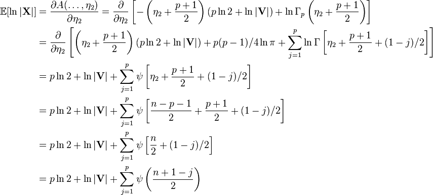 \begin{align} \mathbb{E}[\ln |\mathbf{X}|] &= \frac{ \partial A(\ldots,\eta_2) }{ \partial \eta_2 } = \frac{ \partial }{ \partial \eta_2 } \left[ -\left(\eta_2+\frac{p+1}{2}\right)(p\ln 2 + \ln|\mathbf{V}|) + \ln\Gamma_p\left(\eta_2+\frac{p+1}{2}\right) \right] \ &= \frac{ \partial }{ \partial \eta_2 } \left[ \left(\eta_2+\frac{p+1}{2}\right)(p\ln 2 + \ln|\mathbf{V}|) + p(p-1)/4 \ln \pi + \sum_{j=1}^p \ln \Gamma\left[\eta_2+\frac{p+1}{2}+(1-j)/2\right] \right] \ &= p\ln 2 + \ln|\mathbf{V}| + \sum_{j=1}^p \psi\left[\eta_2+\frac{p+1}{2}+(1-j)/2\right] \ &= p\ln 2 + \ln|\mathbf{V}| + \sum_{j=1}^p \psi\left[\frac{n-p-1}{2}+\frac{p+1}{2}+(1-j)/2\right] \ &= p\ln 2 + \ln|\mathbf{V}| + \sum_{j=1}^p \psi\left[\frac{n}{2}+(1-j)/2\right] \ &= p\ln 2 + \ln|\mathbf{V}| + \sum_{j=1}^p \psi\left(\frac{n+1-j}{2}\right) \end{align}