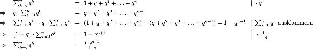 \begin{array}{llll} & \sum_{k=0}^n q^k & =\ 1+q+q^2+\ldots+q^n & \left|\ {}\cdot q\right.\[5px] \Rightarrow\ & q\cdot \sum_{k=0}^n q^k & =\ q+q^2+q^3+\ldots+q^{n+1} & \[5px] \Rightarrow\ & \sum_{k=0}^n q^k - q\cdot \sum_{k=0}^n q^k & =\ (1+q+q^2+\ldots+q^n)-(q+q^2+q^3+\ldots+q^{n+1})=1-q^{n+1} & \left|\ \sum_{k=0}^n q^k \text{ ausklammern}\right.\[5px] \Rightarrow\ & (1 - q) \cdot \sum_{k=0}^n q^k & =\ 1-q^{n+1} & \left|\ {}\cdot\frac1{1-q}\right.\[5px] \Rightarrow\ & \sum_{k=0}^n q^k & =\ \frac{1-q^{n+1}}{1-q} &\[5px] \end{array}