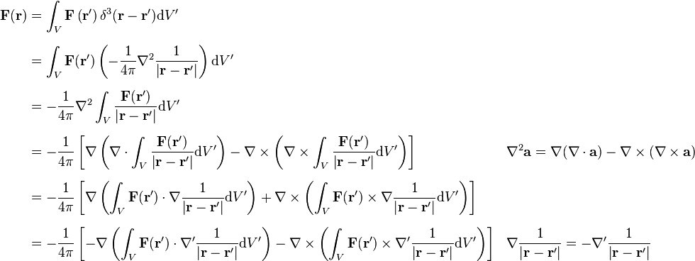 \begin{align} \mathbf{F}(\mathbf{r}) &= \int_V \mathbf{F}\left(\mathbf{r}'\right)\delta^3 (\mathbf{r}-\mathbf{r}')\mathrm{d}V' \ [6pt] &=\int_V\mathbf{F}(\mathbf{r}')\left(-\frac{1}{4\pi}\nabla^2\frac{1}{\left|\mathbf{r}-\mathbf{r}'\right|}\right)\mathrm{d}V' \ [6pt] &=-\frac{1}{4\pi}\nabla^2 \int_V \frac{\mathbf{F}(\mathbf{r}')}{\left|\mathbf{r}-\mathbf{r}'\right|}\mathrm{d}V' \ [6pt] &=-\frac{1}{4\pi}\left[\nabla\left(\nabla\cdot\int_V\frac{\mathbf{F}(\mathbf{r}')}{\left|\mathbf{r}-\mathbf{r}'\right|}\mathrm{d}V'\right)-\nabla\times\left(\nabla\times\int_V\frac{\mathbf{F}(\mathbf{r}')}{\left|\mathbf{r}-\mathbf{r}'\right|}\mathrm{d}V'\right)\right] && \nabla^{2}\mathbf{a}=\nabla (\nabla\cdot\mathbf{a})-\nabla\times (\nabla\times\mathbf{a})\ [6pt] &= -\frac{1}{4\pi} \left[\nabla\left(\int_V\mathbf{F}(\mathbf{r}')\cdot\nabla\frac{1}{\left|\mathbf{r}-\mathbf{r}'\right|}\mathrm{d}V'\right)+\nabla\times\left(\int_V\mathbf{F}(\mathbf{r}')\times\nabla\frac{1}{\left|\mathbf{r}-\mathbf{r}'\right|}\mathrm{d}V'\right)\right] \ [6pt] &=-\frac{1}{4\pi}\left[-\nabla\left(\int_V\mathbf{F}(\mathbf{r}')\cdot\nabla'\frac{1}{\left|\mathbf{r}-\mathbf{r}'\right|}\mathrm{d}V'\right)-\nabla\times\left(\int_V\mathbf{F} (\mathbf{r}')\times\nabla'\frac{1}{\left|\mathbf{r}-\mathbf{r}'\right|}\mathrm{d}V'\right)\right] && \nabla\frac{1}{\left|\mathbf{r}-\mathbf{r}'\right|}=-\nabla'\frac{1}{\left|\mathbf{r}-\mathbf{r}'\right|} \ \end{align}