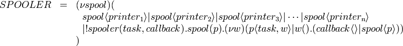 \begin{array}{rcl} SPOOLER & = & (\nu spool)( \ & & \ \ spool\langle printer_1\rangle|spool\langle printer_2\rangle|spool\langle printer_3\rangle|\cdots|spool\langle printer_n\rangle \ & & \ \ |!spooler(task, callback).spool(p).(\nu w)(p\langle task, w \rangle | w().(callback \langle\rangle | spool \langle p \rangle)) \ & & ) \end{array}