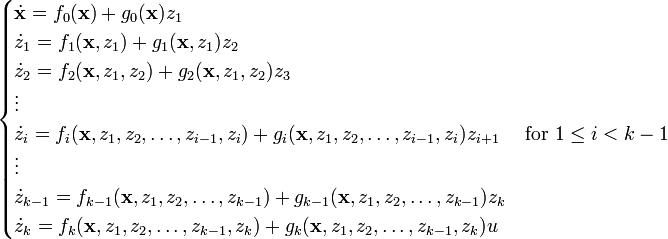 begin{cases} dot{mathbf{x}} = f_0(mathbf{x}) + g_0(mathbf{x}) z_1\ dot{z}_1 = f_1(mathbf{x},z_1) + g_1(mathbf{x},z_1) z_2\ dot{z}_2 = f_2(mathbf{x},z_1,z_2) + g_2(mathbf{x},z_1,z_2) z_3\ vdots\ dot{z}_i = f_i(mathbf{x},z_1, z_2, ldots, z_{i-1}, z_i) + g_i(mathbf{x},z_1, z_2, ldots, z_{i-1}, z_i) z_{i+1} quad text{ for } 1 leq i < k-1\ vdots\ dot{z}_{k-1} = f_{k-1}(mathbf{x},z_1, z_2, ldots, z_{k-1}) + g_{k-1}(mathbf{x},z_1, z_2, ldots, z_{k-1}) z_k\ dot{z}_k = f_k(mathbf{x},z_1, z_2, ldots, z_{k-1}, z_k) + g_k(mathbf{x},z_1, z_2, dots, z_{k-1}, z_k) uend{cases}