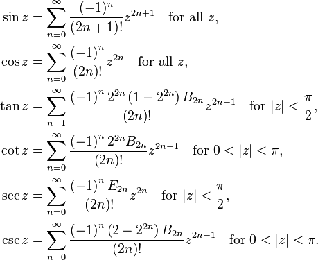\begin{align}  \sin z &= \sum^{\infin}_{n=0} \frac{(-1)^n}{(2n+1)!} z^{2n+1}\quad \text{for all} \ z, \  \cos z &= \sum^{\infin}_{n=0} \frac{ \left(-1 \right)^n}{ \left(2n \right)!} z^{2n}\quad \text{for all} \ z, \  \tan z &= \sum^{\infin}_{n=1} \frac{ \left(-1 \right)^n 2^{2n} \left(1-2^{2n} \right) B_{2n}}{ \left(2n \right)!} z^{2n-1}\quad \text{for} \ |z| < \frac{\pi}{2}, \  \cot z &= \sum^{\infin}_{n=0} \frac{ \left(-1 \right)^n 2^{2n} B_{2n}}{ \left(2n \right)!} z^{2n-1}\quad \text{for} \ 0 < |z| < \pi, \  \sec z &= \sum^{\infin}_{n=0} \frac{ \left(-1 \right)^n E_{2n}}{ \left(2n \right)!} z^{2n} \quad \text{for} \ |z|<\frac{\pi}{2}, \  \csc z &= \sum^{\infin}_{n=0} \frac{ \left(-1 \right)^{n} \left(2-2^{2n}\right) B_{2n}}{ \left(2n \right)!} z^{2n-1}\quad \text{for} \  0 < |z|< \pi. \end{align}