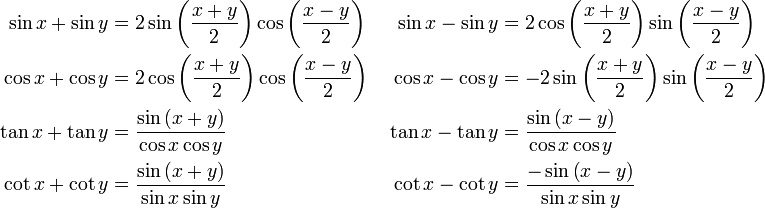 \begin{align} \sin x + \sin y & = 2 \sin \left( \frac{ x + y }{ 2 } \right) \cos \left ( \frac{ x - y }{ 2 } \right ) \;  & \sin x - \sin y & = 2 \cos \left ( \frac{ x + y }{ 2 } \right ) \sin \left ( \frac{ x - y }{ 2 } \right) \\  \cos x + \cos y & = 2 \cos \left ( \frac{ x + y }{ 2 } \right) \cos \left( \frac{ x - y }{ 2 } \right ) \;  & \cos x - \cos y & = -2 \sin \left ( \frac{ x + y }{ 2 } \right )\sin \left( \frac{ x - y }{ 2 } \right ) \\  \tan x + \tan y & = \frac{ \sin \left ( x + y \right) }{ \cos x \cos y } \;  & \tan x - \tan y & = \frac{ \sin \left ( x - y \right ) }{ \cos x \cos y } \\  \cot x + \cot y & = \frac{ \sin \left ( x + y \right ) }{ \sin x \sin y } \;  & \cot x - \cot y & = \frac{ - \sin \left ( x - y \right ) }{ \sin x \sin y } \end{align}