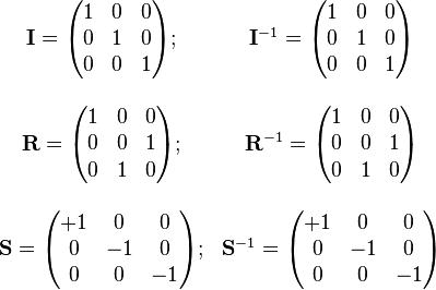 \begin{array}{cc} \mathbf{I}=\begin{pmatrix} 1 & 0 & 0 \\ 0 & 1 & 0 \\ 0 & 0 & 1 \end{pmatrix} ; &  \mathbf{I}^{-1}=\begin{pmatrix} 1 & 0 & 0 \\ 0 & 1 & 0 \\ 0 & 0 & 1 \end{pmatrix} \\ \\ \mathbf{R}=\begin{pmatrix} 1 & 0 & 0 \\ 0 & 0 & 1 \\ 0 & 1 & 0 \end{pmatrix} ; & \mathbf{R}^{-1}=\begin{pmatrix} 1 & 0 & 0 \\ 0 & 0 & 1 \\ 0 & 1 & 0 \end{pmatrix} \\ \\ \mathbf{S}=\begin{pmatrix} +1 & 0 & 0 \\ 0 & -1 & 0 \\ 0 & 0 & -1 \end{pmatrix} ;