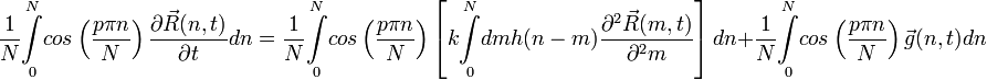 \frac{1}{N}\overset{N}{\underset{0}{\int}}cos\left(\frac{p\pi n}{N}\right)\frac{\partial\vec{R}(n,t)}{\partial t}dn=\frac{1}{N}\overset{N}{\underset{0}{\int}}cos\left(\frac{p\pi n}{N}\right)\left[k\overset{N}{\underset{0}{\int}}dmh(n-m)\frac{\partial^{2}\vec{R}(m,t)}{\partial^{2}m}\right]dn+\frac{1}{N}\overset{N}{\underset{0}{\int}}cos\left(\frac{p\pi n}{N}\right)\vec{g}(n,t)dn