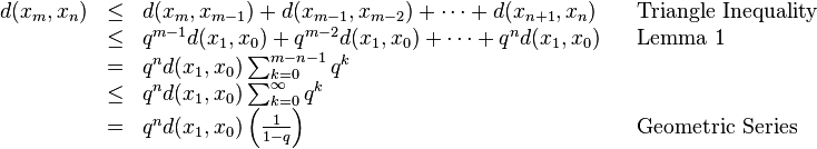\begin{array}{rclll} d(x_m, x_n) & \leq &d(x_m, x_{m-1}) + d(x_{m-1}, x_{m-2}) + \cdots + d(x_{n+1}, x_n) && \text{Triangle Inequality} \\ & \leq &q^{m-1}d(x_1, x_0) + q^{m-2}d(x_1, x_0) + \cdots + q^nd(x_1, x_0)  && \text{Lemma 1}\\ & = &q^n d(x_1, x_0) \sum_{k=0}^{m-n-1} q^k \\ & \leq &q^n d(x_1, x_0) \sum_{k=0}^\infty q^k \\ & = &q^n d(x_1, x_0) \left ( \frac{1}{1-q} \right ) && \text{Geometric Series} \end{array}