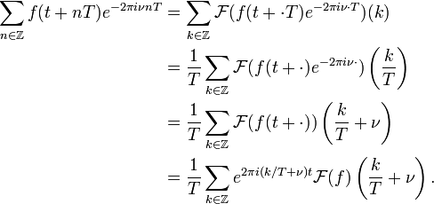 \begin{align} \sum_{n\in\Z}f(t+nT)e^{-2\pi i\nu nT} &=\sum_{k\in\Z} \mathcal{F}(f(t+ \cdot T)e^{-2\pi i\nu \cdot T})(k)\\ &=\frac{1}{T} \sum_{k\in\Z} \mathcal{F}(f(t+ \cdot)e^{-2\pi i\nu \cdot}) \left(\frac{k}{T}\right)\\ &=\frac{1}{T} \sum_{k\in\Z} \mathcal{F}(f(t+ \cdot))\left(\frac{k}{T}+\nu\right)\\ &=\frac{1}{T} \sum_{k\in\Z} e^{2\pi i (k/T+\nu)t} \mathcal{F}(f)\left(\frac{k}{T}+\nu\right). \end{align}