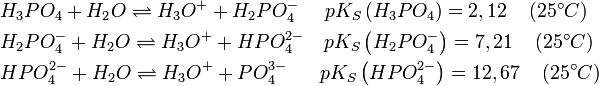 \begin{align}   & H_{3}PO_{4}+H_{2}O\rightleftharpoons H_{3}O^{+}+H_{2}PO_{4}^{-}\quad \,\,pK_{S}\left( H_{3}PO_{4} \right)=2,12\quad \left( 25^{\circ }C \right) \\   & H_{2}PO_{4}^{-}+H_{2}O\rightleftharpoons H_{3}O^{+}+HPO_{4}^{2-}\quad pK_{S}\left( H_{2}PO_{4}^{-} \right)=7,21\quad \left( 25^{\circ }C \right) \\   & HPO_{4}^{2-}+H_{2}O\rightleftharpoons H_{3}O^{+}+PO_{4}^{3-}\quad \,\,\,\,pK_{S}\left( HPO_{4}^{2-} \right)=12,67\quad \left( 25^{\circ }C \right) \\  \end{align}