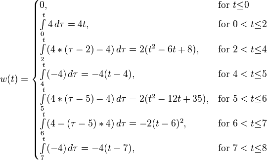w(t) = \begin{cases}  0, & \text{for } t {\leq} 0\\  \int\limits_{0}^{t}4\, d{\tau}= 4t, & \text{for } 0 < t {\leq} 2\\  \int\limits_{2}^{t}(4*({\tau}-2)-4)\, d{\tau}=2(t^2-6t+8), & \text{for } 2 < t {\leq} 4\\   \int\limits_{4}^{t}(-4)\, d{\tau}=-4(t-4), & \text{for } 4 < t {\leq} 5\\   \int\limits_{5}^{t}(4*({\tau}-5)-4)\, d{\tau}=2(t^2-12t+35), & \text{for } 5 < t {\leq} 6\\   \int\limits_{6}^{t}(4-({\tau}-5)*4)\, d{\tau}=-2(t-6)^2, & \text{for } 6 < t {\leq} 7\\   \int\limits_{7}^{t}(-4)\, d{\tau}=-4(t-7), & \text{for } 7 < t {\leq} 8\\ \end{cases}