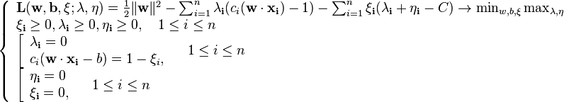 \left\{\begin{array}{lcr} \mathbf{L} (\mathbf{w}, \mathbf{b}, \mathbf{\xi}; \mathbf{\lambda},\mathbf{\eta}) = \frac{1}{2} \|\mathbf{w}\|^2 -    \sum_{i=1}^n \mathbf{\lambda_i}(c_i(\mathbf{w}\cdot\mathbf{x_i})-1)   -\sum_{i=1}^n \mathbf{\xi_i} (\mathbf{\lambda_i}+\mathbf{\eta_i}-C) \to \min_{w,b,\xi} \max_{\lambda,\eta} \ \mathbf{\xi_i} \ge 0, \mathbf{\lambda_i} \ge 0, \mathbf{\eta_i} \ge 0, \quad 1 \le i \le n\  \left[\begin{array}{lcr} \mathbf{\lambda_i} = 0 \ c_i(\mathbf{w}\cdot\mathbf{x_i} - b )=1-\xi_i, \ \end{array}\right. \quad 1 \le i \le n \  \left[\begin{array}{lcr} \mathbf{\eta_i} = 0 \ \mathbf{\xi_i} =0, \ \end{array}\right. \quad 1 \le i \le n  \end{array}\right.