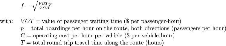 \begin{array}{rl}  \ & f = \sqrt { \frac{VOT \cdot p}{2 \cdot C \cdot T} }  \\   \ & \\    \text{with: } & VOT = \text{value of passenger waiting time } (\$ \text{ per passenger-hour}) \\   & p = \text{total boardings per hour on the route, both directions (passengers per hour)} \\    & C = \text{operating cost per hour per vehicle } (\$ \text{ per vehicle-hour}) \\    & T = \text{total round trip travel time along the route (hours)}  \\   \end{array}