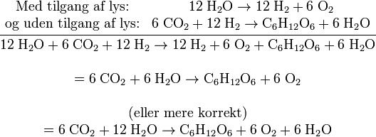 \begin{matrix}   \text{Med tilgang af lys:} & \mathrm{12\; H_2O \rightarrow 12\; H_2 + 6\; O_2} \\   \text{og uden tilgang af lys:} & \mathrm{6\; CO_2 + 12\; H_2 \rightarrow C_6H_{12}O_6 + 6\; H_2O}   \end{matrix}    \over    \begin{matrix}   \mathrm{12\; H_2O + 6\; CO_2 + 12\; H_2 \rightarrow 12\; H_2 + 6\; O_2 + C_6H_{12}O_6 + 6\; H_2O}\\   \\   = \mathrm{6\; CO_2 + 6\; H_2O  \rightarrow  C_6H_{12}O_6 + 6\; O_2}\\   \\   \text{(eller mere korrekt)}\\   = \mathrm{6\; CO_2 + 12\; H_2O  \rightarrow  C_6H_{12}O_6 + 6\; O_2 + 6\; H_2O}   \end{matrix}